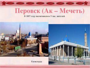 В 1897 году насчитывалось 5 тыс. жителей. Перовск (Ак – Мечеть) Кызылорда