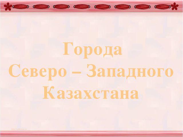Города Северо – Западного Казахстана