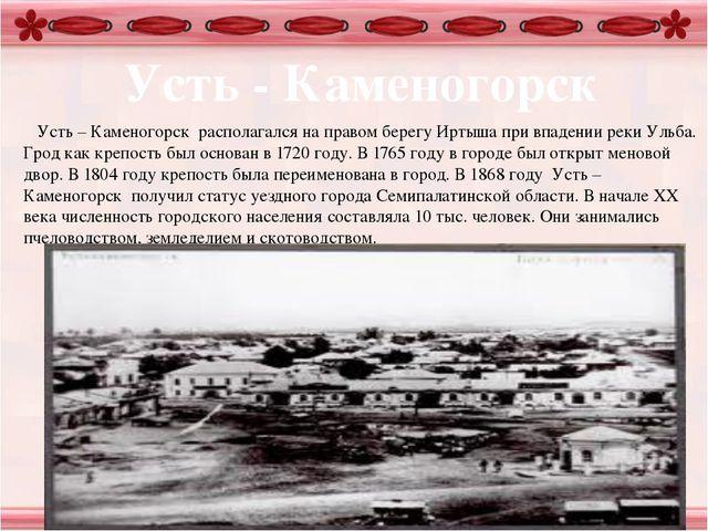 Усть - Каменогорск Усть – Каменогорск располагался на правом берегу Иртыша п...