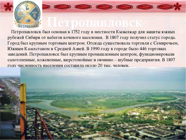 Петропавловск Петропавловск был основан в 1752 году в местности Кызылжар для...