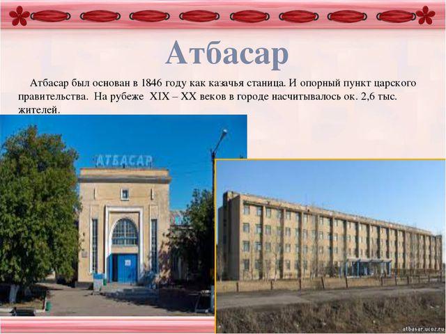 Атбасар Атбасар был основан в 1846 году как казачья станица. И опорный пункт...