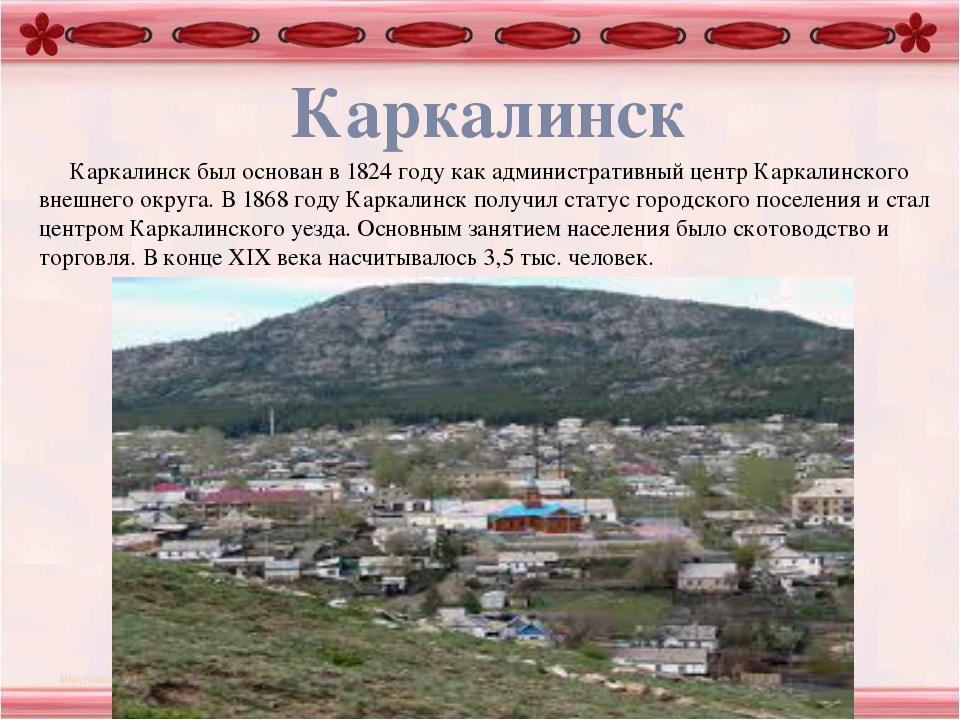 Каркалинск Каркалинск был основан в 1824 году как административный центр Кар...