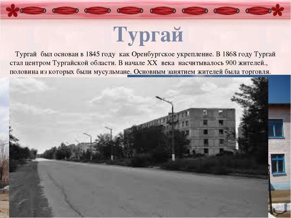 Тургай Тургай был основан в 1845 году как Оренбургское укрепление. В 1868 го...