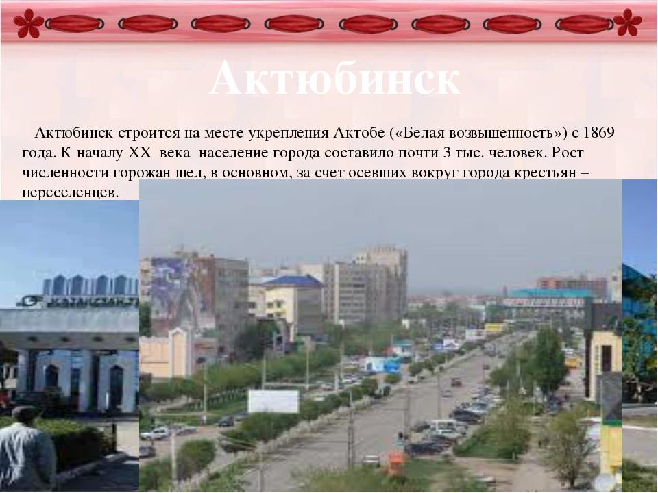 Актюбинск Актюбинск строится на месте укрепления Актобе («Белая возвышенност...
