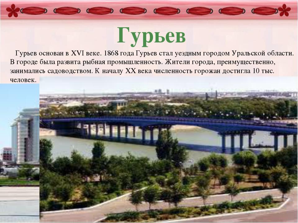 Гурьев Гурьев основан в XVI веке. 1868 года Гурьев стал уездным городом Урал...