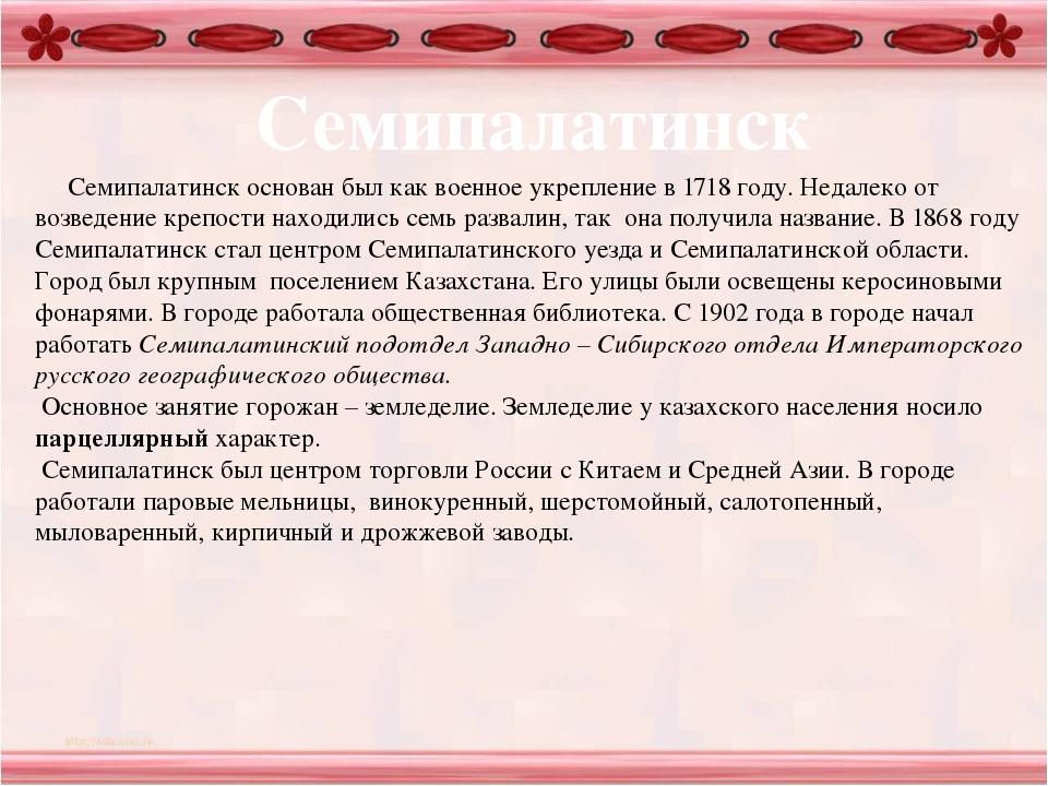 Семипалатинск Семипалатинск основан был как военное укрепление в 1718 году....