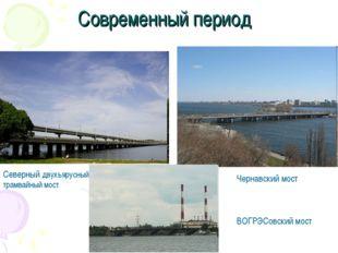 Современный период Северный двухъярусный трамвайный мост Чернавский мост ВОГР