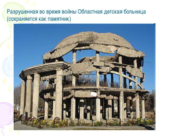 Разрушенная во время войны Областная детская больница (сохраняется как памятн...