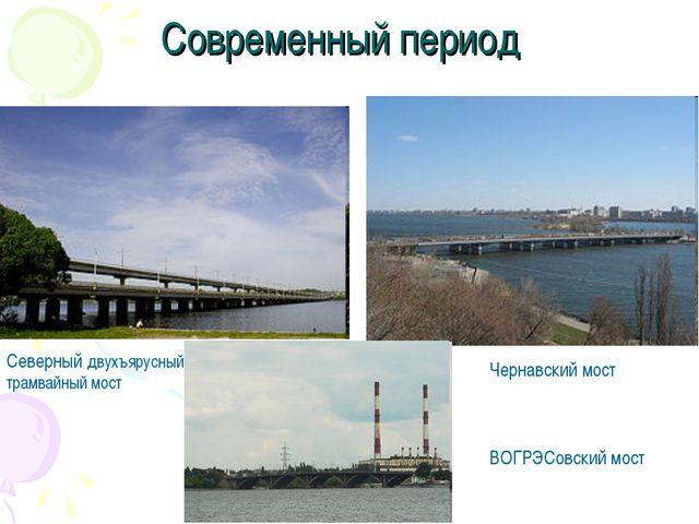 Современный период Северный двухъярусный трамвайный мост Чернавский мост ВОГР...