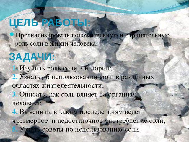ЦЕЛЬ РАБОТЫ: Проанализировать положительную и отрицательную роль соли в жизни...