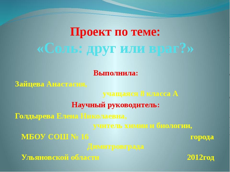 Проект по теме: «Соль: друг или враг?» Выполнила: Зайцева Анастасия, учащаяся...