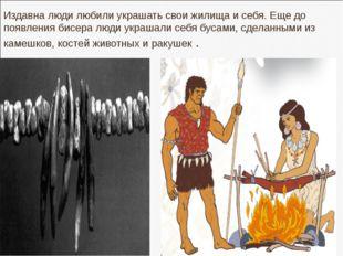 Издавна люди любили украшать свои жилища и себя. Еще до появления бисера люди