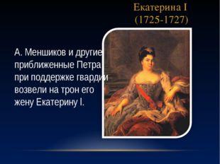 Екатерина I (1725-1727) А. Меншиков и другие приближенные Петра при поддержке