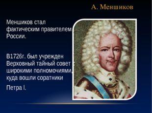 А. Меншиков Меншиков стал фактическим правителем России. В1726г. был учрежден