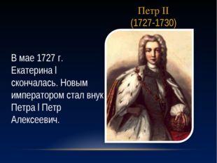 Петр II (1727-1730) В мае 1727 г. Екатерина l скончалась. Новым императором с