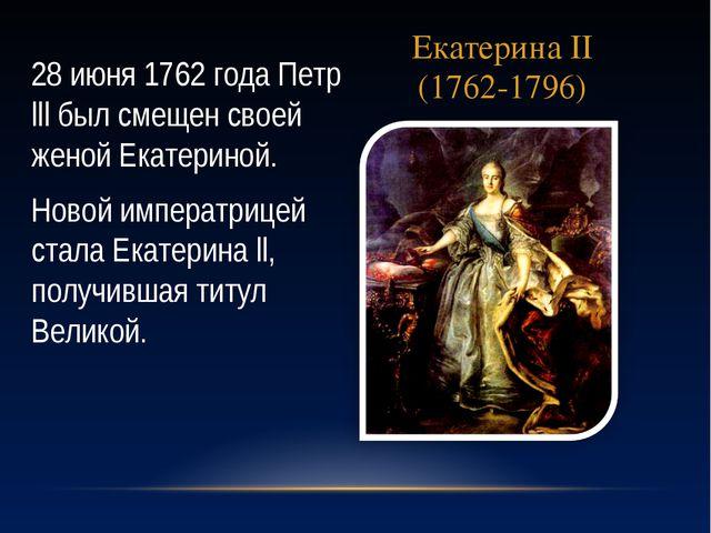 Екатерина II (1762-1796) 28 июня 1762 года Петр lll был смещен своей женой Ек...
