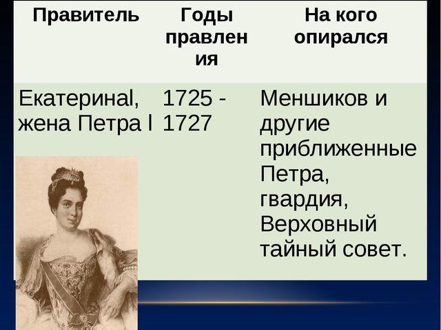 ПравительГоды правленияНа кого опирался Екатеринаl,жена Петра l1725 - 1727...