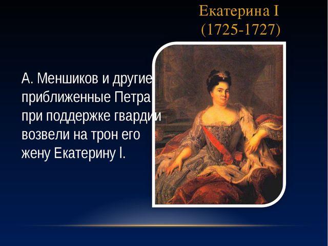 Екатерина I (1725-1727) А. Меншиков и другие приближенные Петра при поддержке...