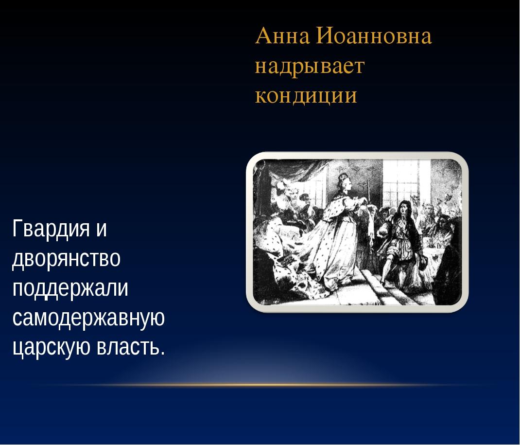 Анна Иоанновна надрывает кондиции Гвардия и дворянство поддержали самодержавн...