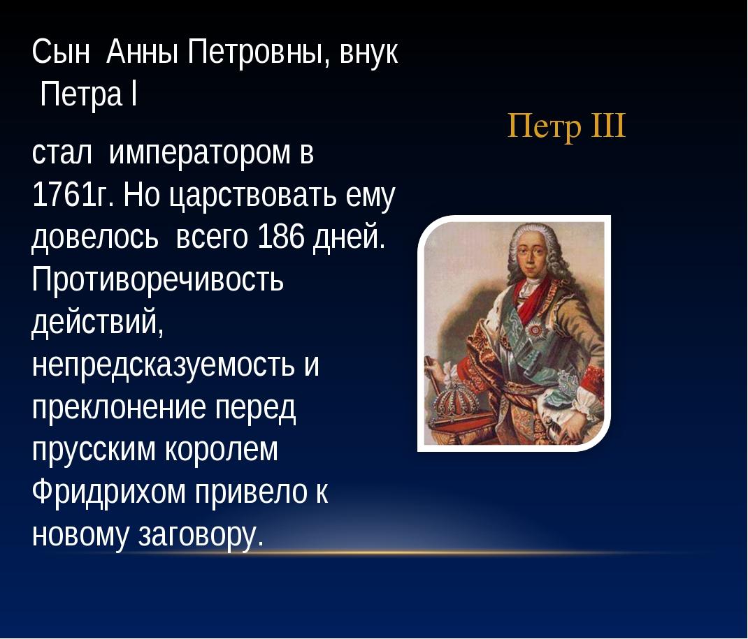 Петр III Сын Анны Петровны, внук Петра l стал императором в 1761г. Но царство...