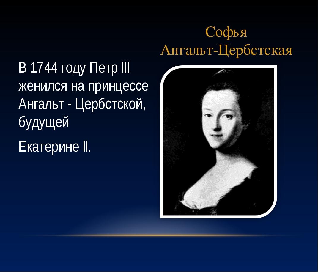 Софья Ангальт-Цербстская В 1744 году Петр lll женился на принцессе Ангальт -...