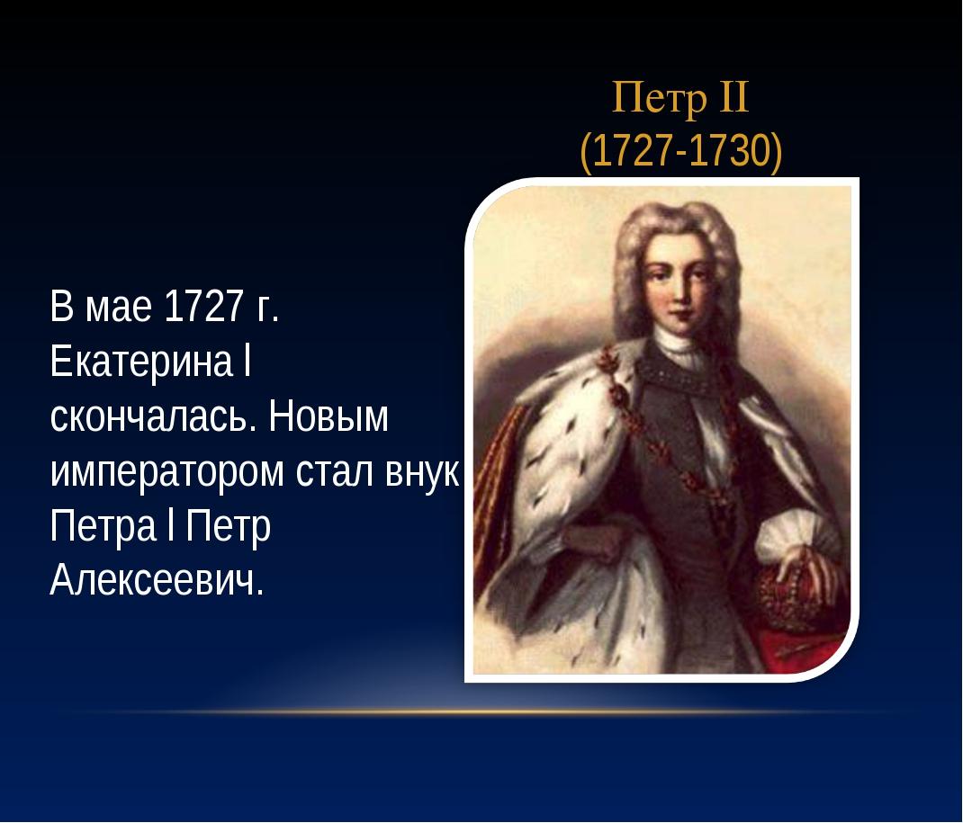 Петр II (1727-1730) В мае 1727 г. Екатерина l скончалась. Новым императором с...
