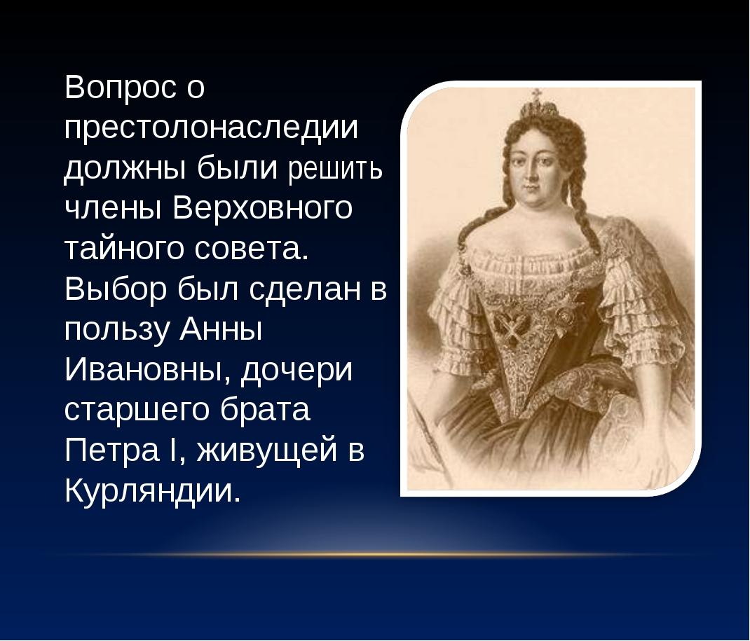 Вопрос о престолонаследии должны были решить члены Верховного тайного совета....