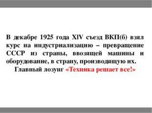 В декабре 1925 года ХlV съезд ВКП(б) взял курс на индустриализацию – превраще