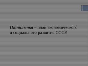 Пятилетка – план экономического и социального развития СССР.
