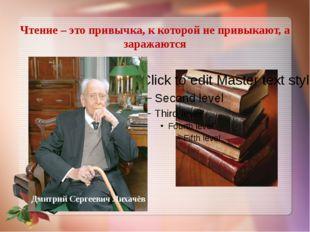Чтение – это привычка, к которой не привыкают, а заражаются Дмитрий Сергеевич