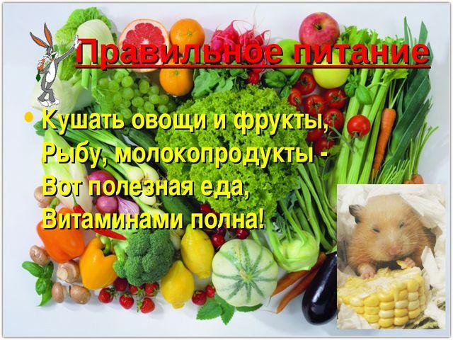 Правильное питание Кушать овощи и фрукты, Рыбу, молокопродукты - Вот полезная...