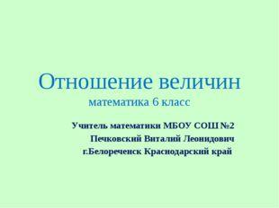 Отношение величин математика 6 класс Учитель математики МБОУ СОШ №2 Печковски