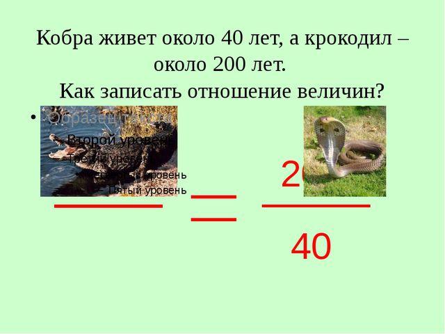 Кобра живет около 40 лет, а крокодил – около 200 лет. Как записать отношение...