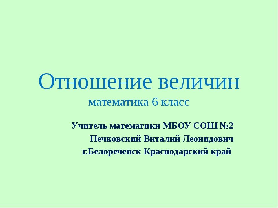 Отношение величин математика 6 класс Учитель математики МБОУ СОШ №2 Печковски...