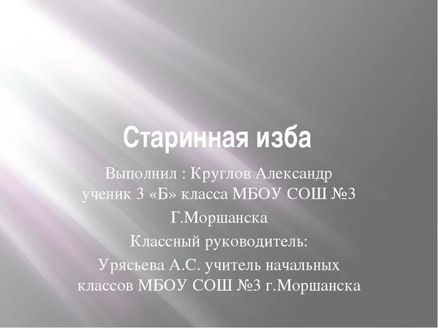 Старинная изба Выполнил : Круглов Александр ученик 3 «Б» класса МБОУ СОШ №3 Г...
