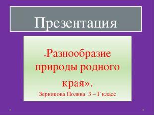 Презентация «Разнообразие природы родного края». Зернякова Полина 3 – Г класс