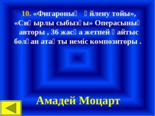 10. «Фигароның үйлену тойы», «Сиқырлы сыбызғы» Операсының авторы , 36 жасқа ж