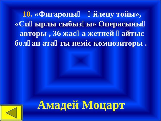 10. «Фигароның үйлену тойы», «Сиқырлы сыбызғы» Операсының авторы , 36 жасқа ж...