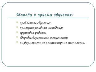 Методы и приемы обучения: проблемное обучение; коммуникативная методика; груп