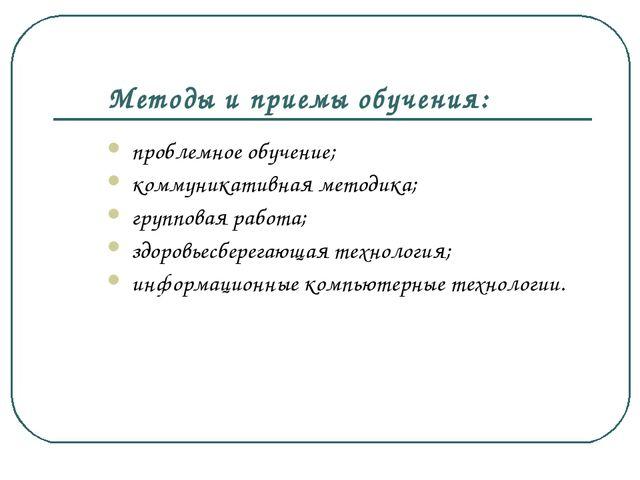 Методы и приемы обучения: проблемное обучение; коммуникативная методика; груп...