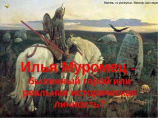 Илья Муромец – былинный герой или реальная историческая личность? Витязь на р