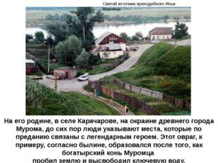На его родине, в селе Карачарове, на окраине древнего города Мурома, до сих п