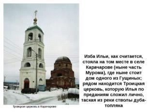 Изба Ильи, как считается, стояла на том месте в селе Карачарове (ныне часть М