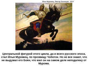 Центральной фигурой этого цикла, да и всего русского эпоса, стал Илья Муромец