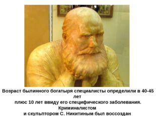 Возраст былинного богатыря специалисты определили в 40-45 лет плюс 10 лет вви