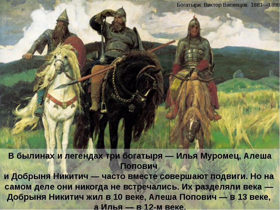 В былинах и легендах три богатыря — Илья Муромец, Алеша Попович и Добрыня Ник...