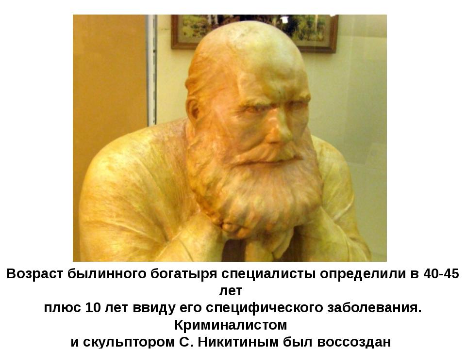 Возраст былинного богатыря специалисты определили в 40-45 лет плюс 10 лет вви...