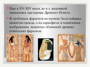 Еще в ХV-ХIV веках до н.э. вышивкой занимались мастерицы Древнего Египта. В
