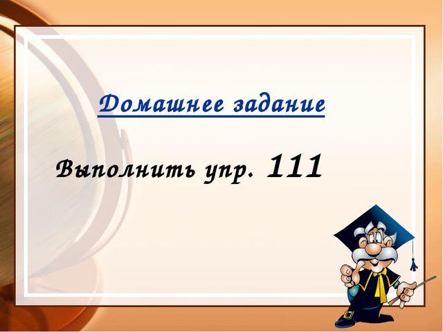 Домашнее задание Выполнить упр. 111