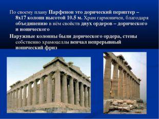 По своему плану Парфенон это дорический периптер – 8х17 колонн высотой 10.5 м